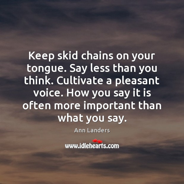 Keep skid chains on your tongue. Say less than you think. Cultivate Ann Landers Picture Quote