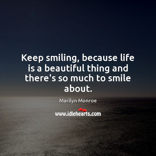 Keep smiling, because life is a beautiful thing and there's so much to smile about. Image