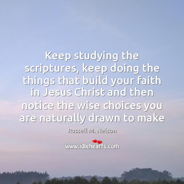 Keep studying the scriptures, keep doing the things that build your faith Image