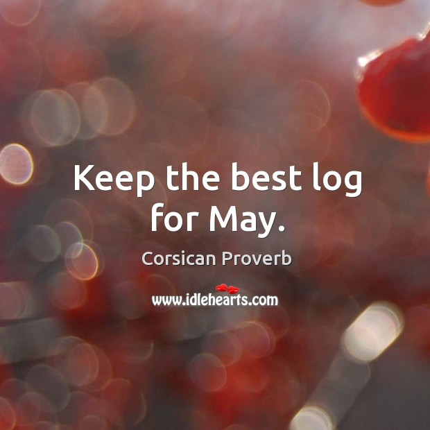 Keep the best log for may. Corsican Proverbs Image