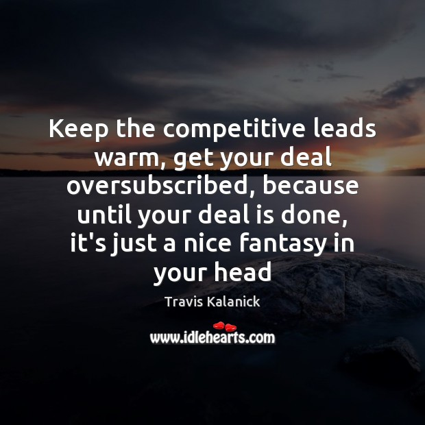 Keep the competitive leads warm, get your deal oversubscribed, because until your Image