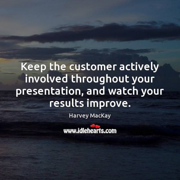 Keep the customer actively involved throughout your presentation, and watch your results Harvey MacKay Picture Quote