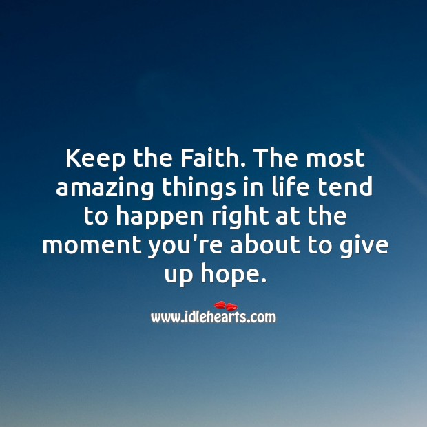 Keep The Faith. The Most Amazing Things In Life…