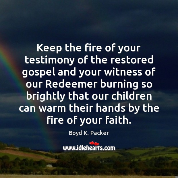 Image, Keep the fire of your testimony of the restored gospel and your