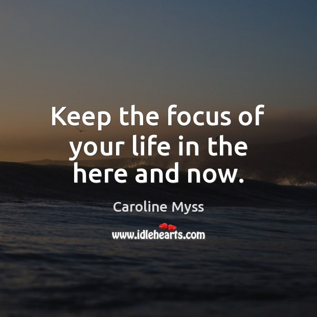 Keep the focus of your life in the here and now. Image
