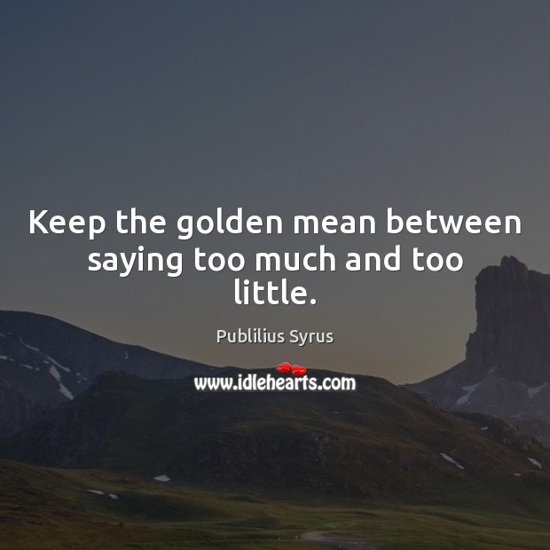 Keep the golden mean between saying too much and too little. Publilius Syrus Picture Quote