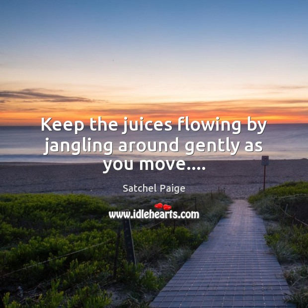 Keep the juices flowing by jangling around gently as you move…. Image