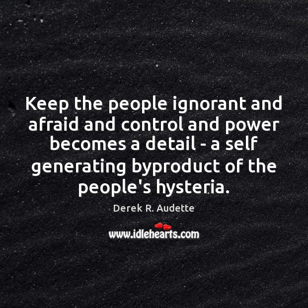 Keep the people ignorant and afraid and control and power becomes a Image