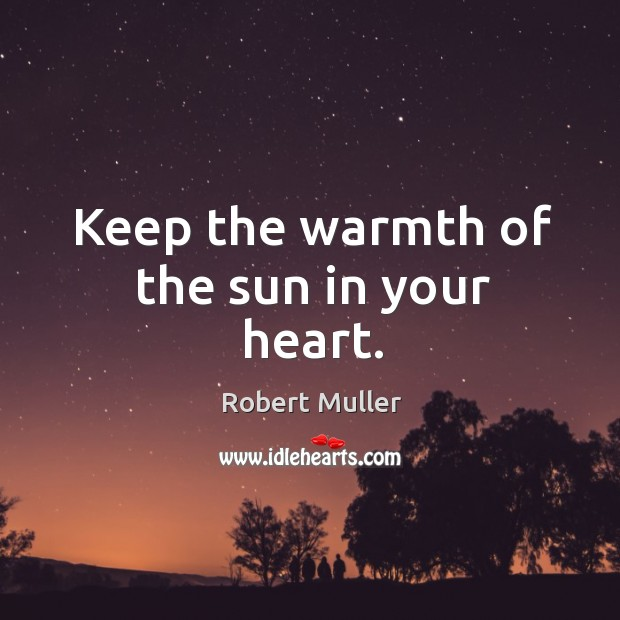 Keep the warmth of the sun in your heart. Robert Muller Picture Quote