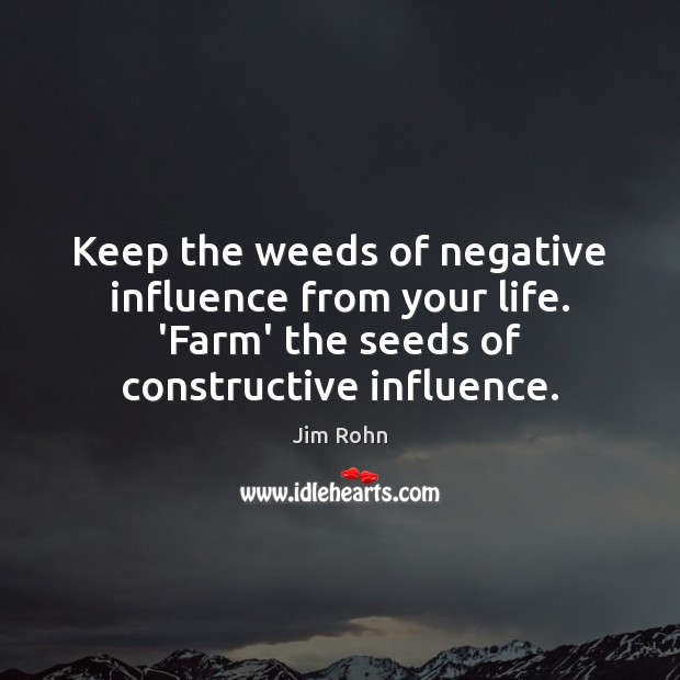 Keep the weeds of negative influence from your life. 'Farm' the seeds Farm Quotes Image
