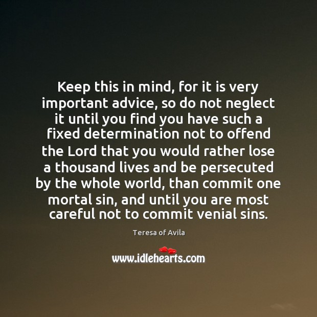 Keep this in mind, for it is very important advice, so do Teresa of Avila Picture Quote