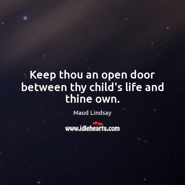 Keep thou an open door between thy child's life and thine own. Maud Lindsay Picture Quote