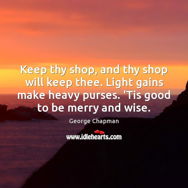 Keep thy shop, and thy shop will keep thee. Light gains make Image