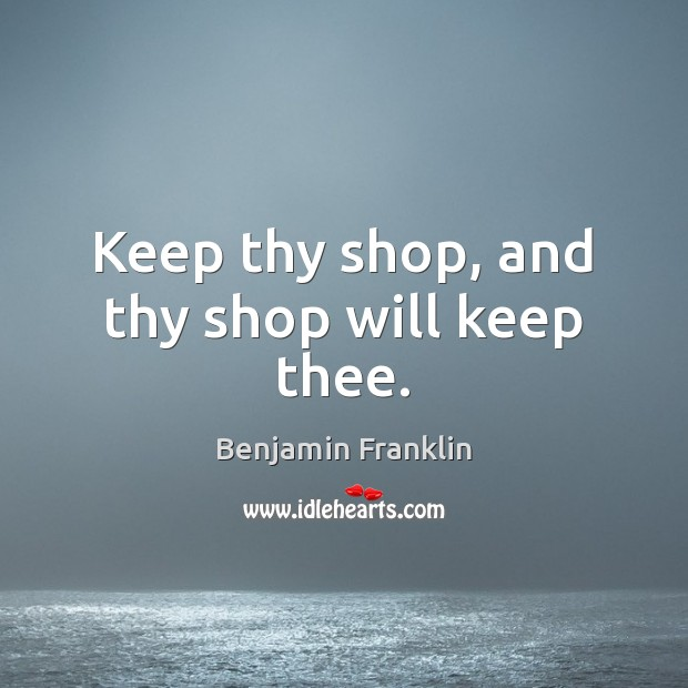 Keep thy shop, and thy shop will keep thee. Benjamin Franklin Picture Quote