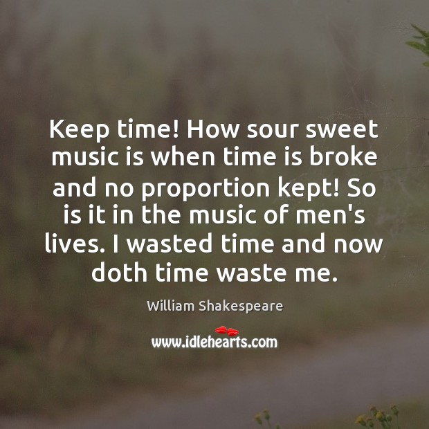 Keep time! How sour sweet music is when time is broke and William Shakespeare Picture Quote