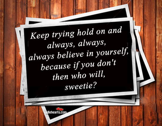 Keep trying, hold on, and always believe in yourself. Image