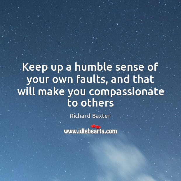 Keep up a humble sense of your own faults, and that will make you compassionate to others Richard Baxter Picture Quote