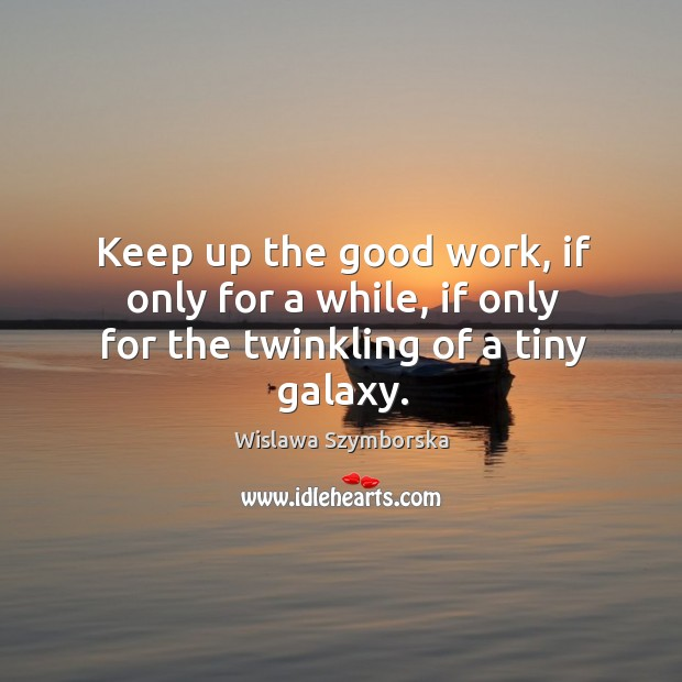Keep up the good work, if only for a while, if only for the twinkling of a tiny galaxy. Wislawa Szymborska Picture Quote