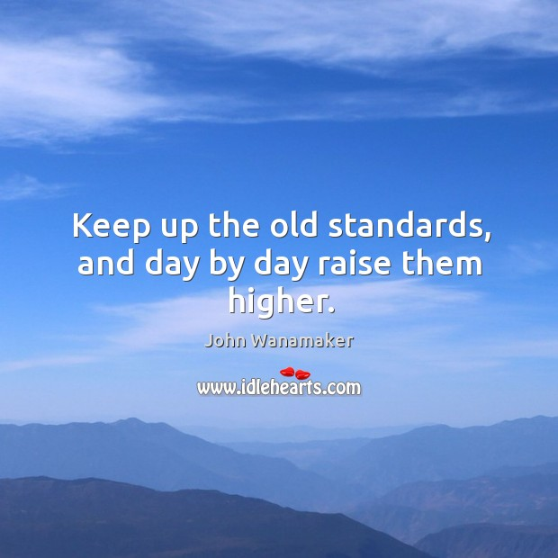 Keep up the old standards, and day by day raise them higher. Image