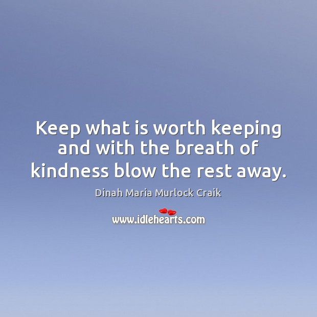 Keep what is worth keeping and with the breath of kindness blow the rest away. Image