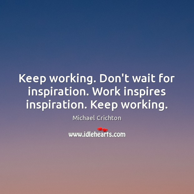 Keep working. Don't wait for inspiration. Work inspires inspiration. Keep working. Michael Crichton Picture Quote