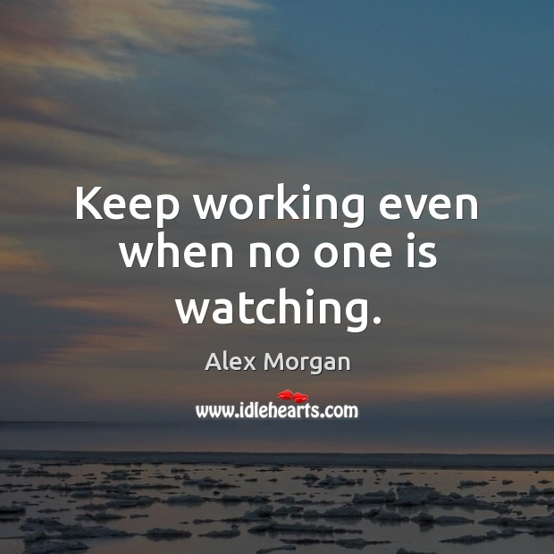 Keep working even when no one is watching. Image