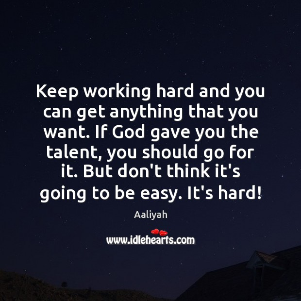 Keep working hard and you can get anything that you want. If Aaliyah Picture Quote