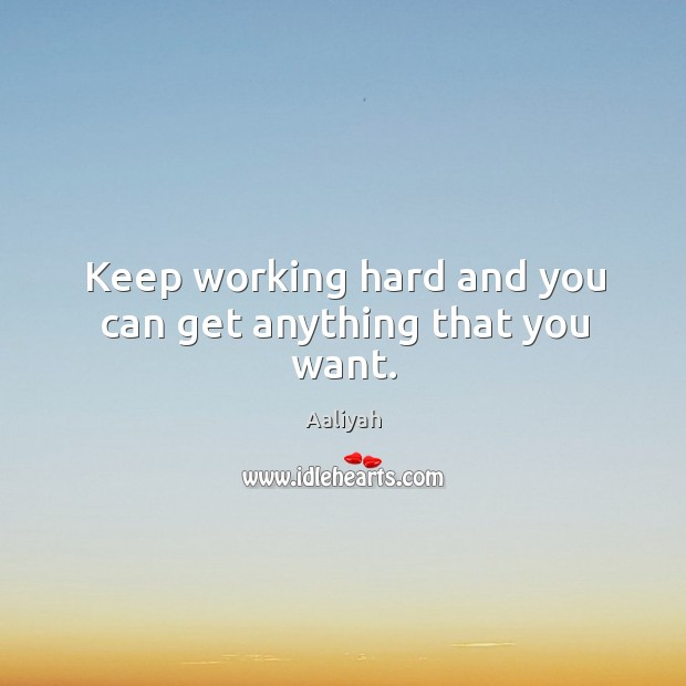 Keep working hard and you can get anything that you want. Aaliyah Picture Quote