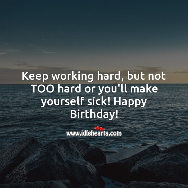 Keep working hard, but not too hard or you'll make yourself sick! Image