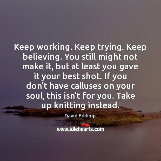 Keep working. Keep trying. Keep believing. You still might not make it, David Eddings Picture Quote
