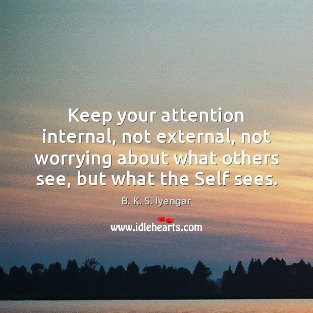 Keep your attention internal, not external, not worrying about what others see, B. K. S. Iyengar Picture Quote