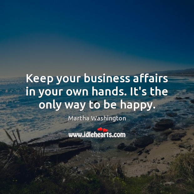Image, Keep your business affairs in your own hands. It's the only way to be happy.