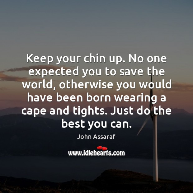 Keep your chin up. No one expected you to save the world, John Assaraf Picture Quote