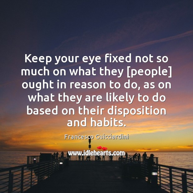 Keep your eye fixed not so much on what they [people] ought Francesco Guicciardini Picture Quote