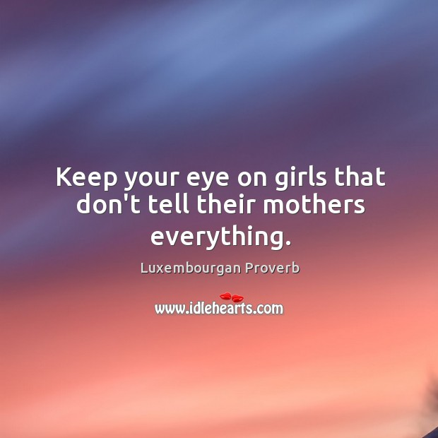 Keep your eye on girls that don't tell their mothers everything. Luxembourgan Proverbs Image