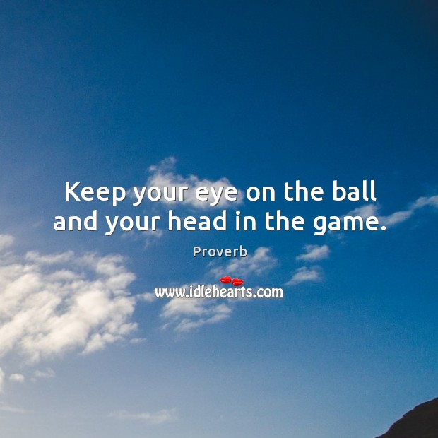Keep your eye on the ball and your head in the game. Image