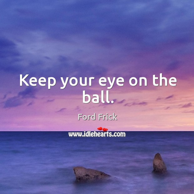 Keep your eye on the ball. Image