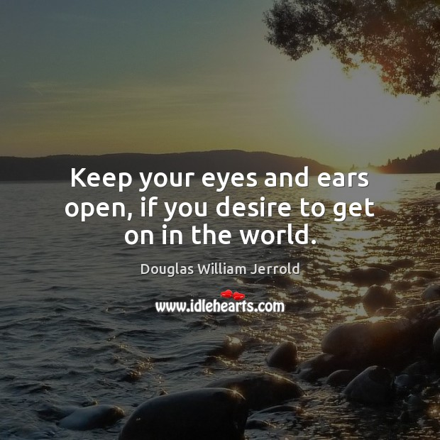 Keep your eyes and ears open, if you desire to get on in the world. Image