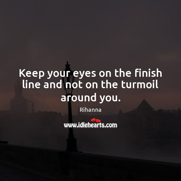 Keep your eyes on the finish line and not on the turmoil around you. Image