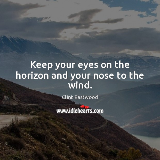 Keep your eyes on the horizon and your nose to the wind. Clint Eastwood Picture Quote