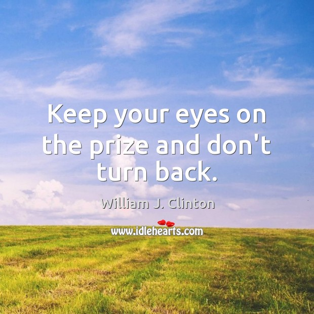 Keep your eyes on the prize and don't turn back. Image