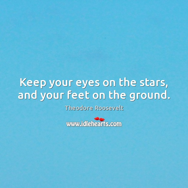 Image, Keep your eyes on the stars, and your feet on the ground.