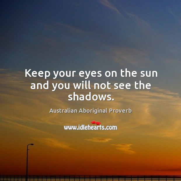 Keep your eyes on the sun and you will not see the shadows. Australian Aboriginal Proverbs Image