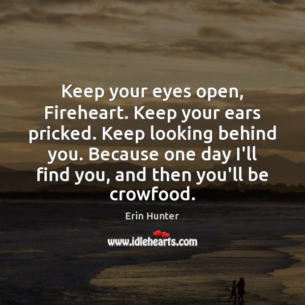 Keep your eyes open, Fireheart. Keep your ears pricked. Keep looking behind Image