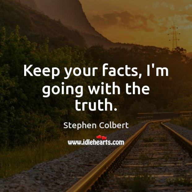 Keep your facts, I'm going with the truth. Stephen Colbert Picture Quote
