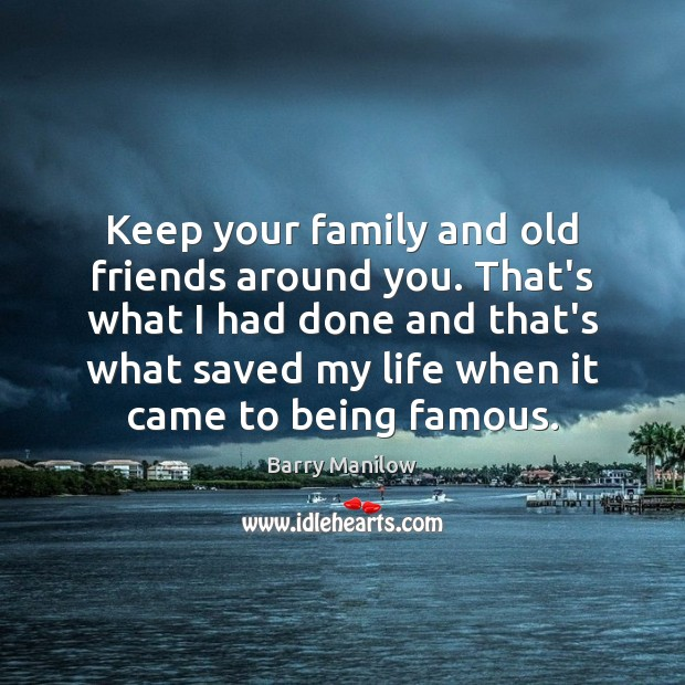Keep your family and old friends around you. That's what I had Image