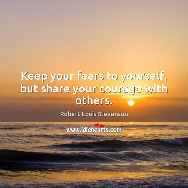 Image, Keep your fears to yourself, but share your courage with others.