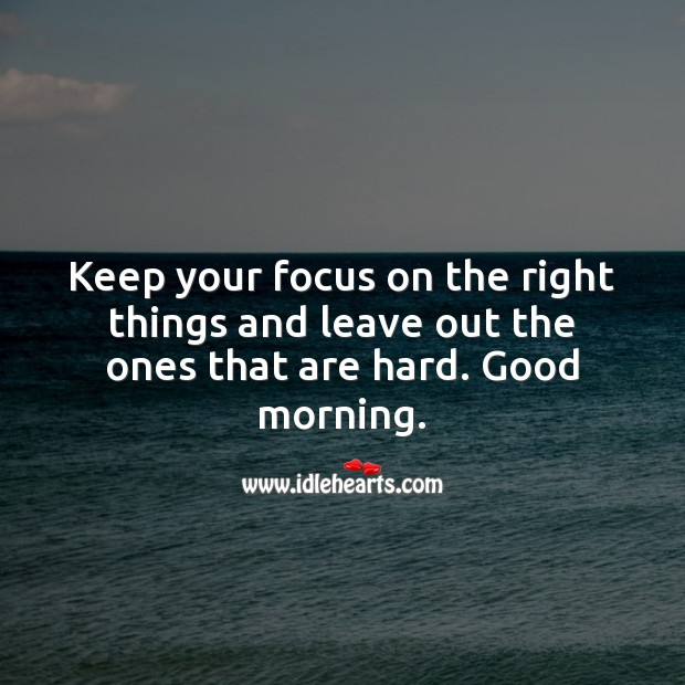 Keep your focus on the right things. Good morning. Image