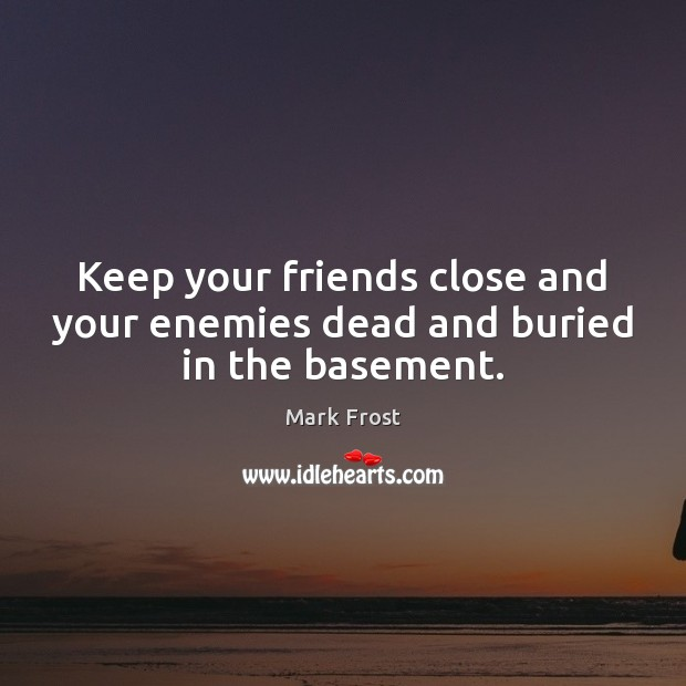 Image, Keep your friends close and your enemies dead and buried in the basement.