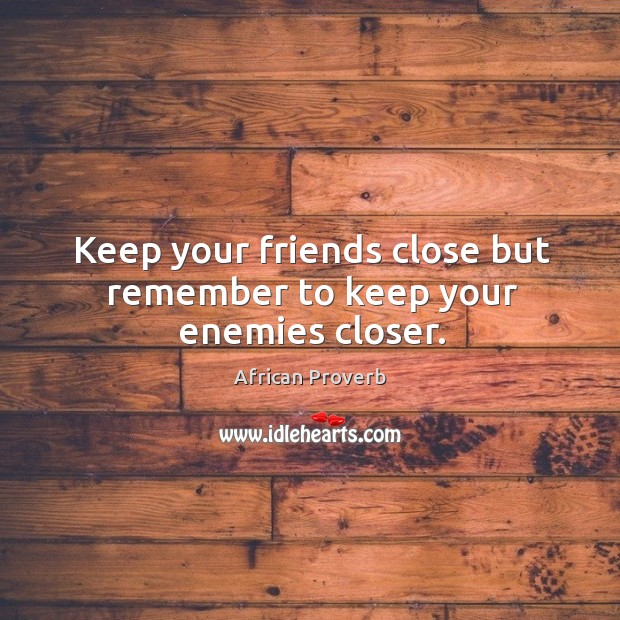 Keep your friends close but remember to keep your enemies closer. Image
